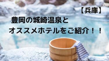 豊岡の城崎温泉とオススメのホテルをご紹介します!!
